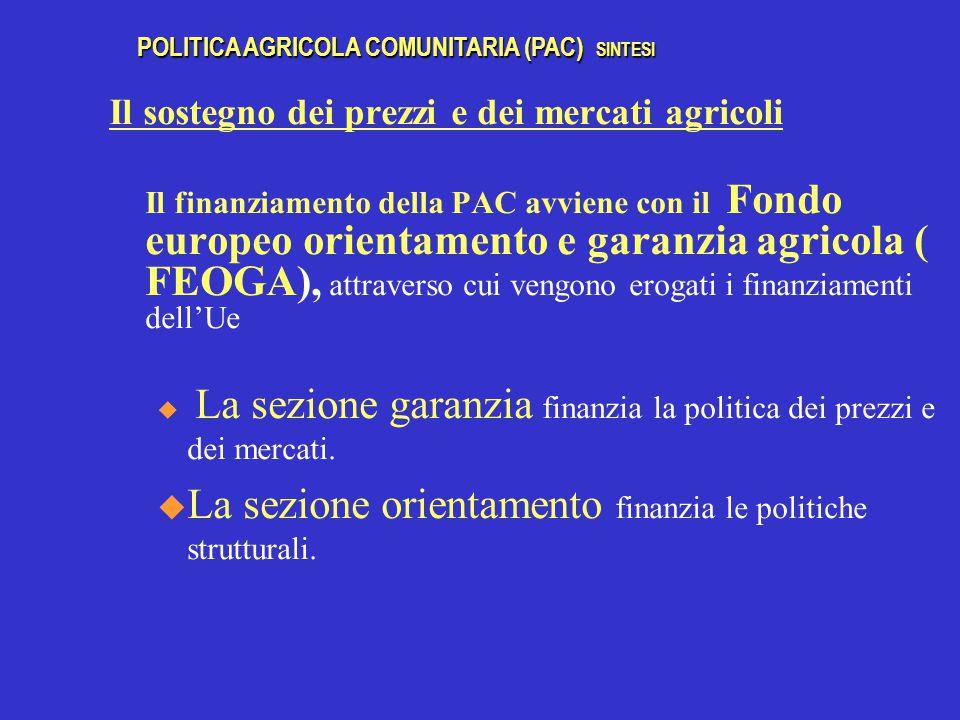 Il sostegno dei prezzi e dei mercati agricoli Il finanziamento della PAC avviene con il Fondo europeo orientamento e garanzia agricola ( FEOGA), attraverso cui vengono erogati i finanziamenti dell'Ue u La sezione garanzia finanzia la politica dei prezzi e dei mercati.