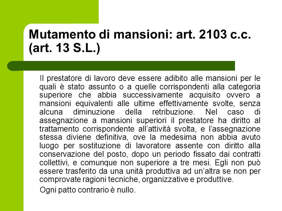 Mutamento di mansioni: art. 2103 c.c. (art. 13 S.L.) Il prestatore di lavoro deve essere adibito alle mansioni per le quali è stato assunto o a quelle