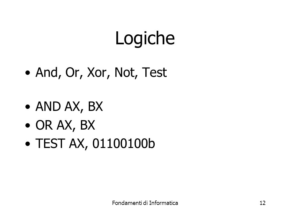 Fondamenti di Informatica12 Logiche And, Or, Xor, Not, Test AND AX, BX OR AX, BX TEST AX, 01100100b