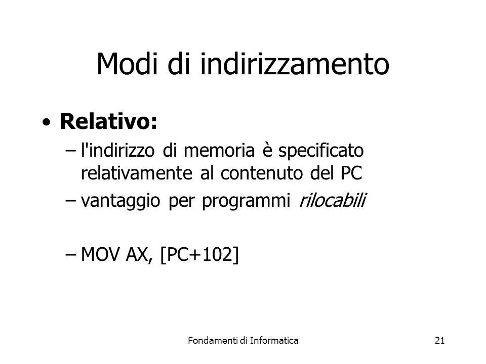 Fondamenti di Informatica21 Modi di indirizzamento Relativo: –l indirizzo di memoria è specificato relativamente al contenuto del PC –vantaggio per programmi rilocabili –MOV AX, [PC+102]