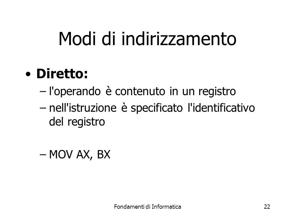 Fondamenti di Informatica22 Modi di indirizzamento Diretto: –l operando è contenuto in un registro –nell istruzione è specificato l identificativo del registro –MOV AX, BX