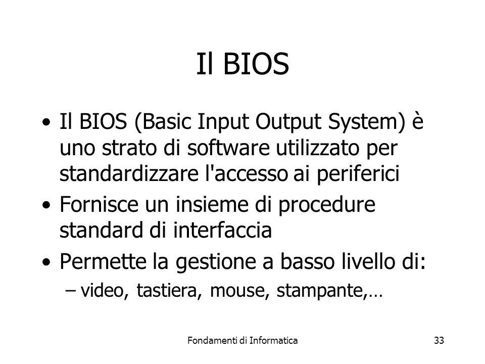 Fondamenti di Informatica33 Il BIOS Il BIOS (Basic Input Output System) è uno strato di software utilizzato per standardizzare l accesso ai periferici Fornisce un insieme di procedure standard di interfaccia Permette la gestione a basso livello di: –video, tastiera, mouse, stampante,…
