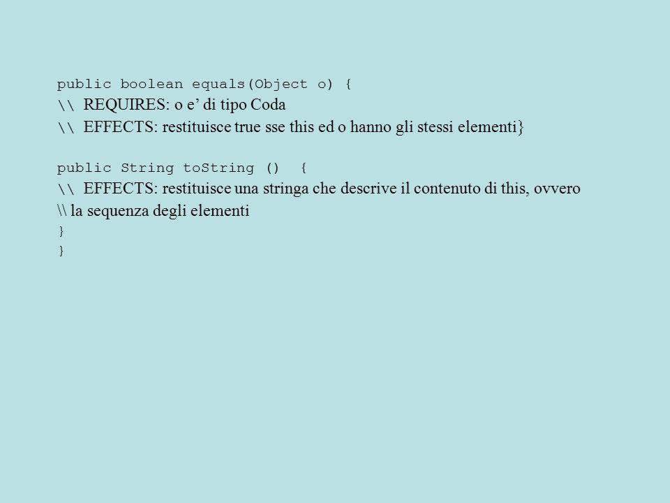 public boolean equals(Object o) { \\ REQUIRES: o e' di tipo Coda \\ EFFECTS: restituisce true sse this ed o hanno gli stessi elementi} public String t