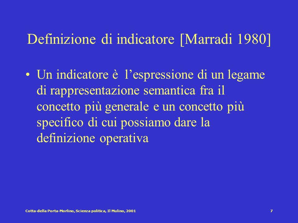 Cotta-della Porta-Morlino, Scienza politica, Il Mulino, 20017 Definizione di indicatore [Marradi 1980] Un indicatore è l'espressione di un legame di rappresentazione semantica fra il concetto più generale e un concetto più specifico di cui possiamo dare la definizione operativa