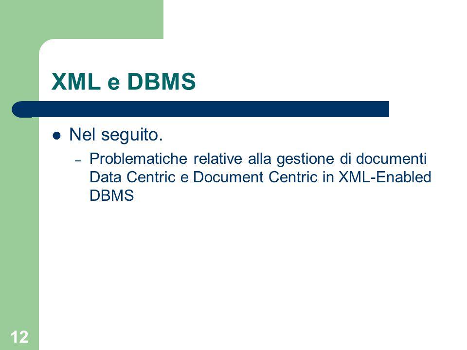 12 XML e DBMS Nel seguito. – Problematiche relative alla gestione di documenti Data Centric e Document Centric in XML-Enabled DBMS
