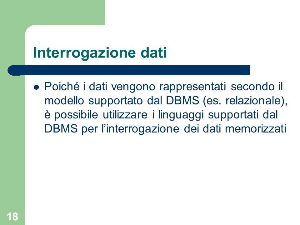 18 Interrogazione dati Poiché i dati vengono rappresentati secondo il modello supportato dal DBMS (es. relazionale), è possibile utilizzare i linguagg