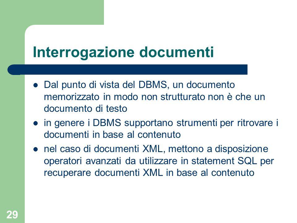 29 Interrogazione documenti Dal punto di vista del DBMS, un documento memorizzato in modo non strutturato non è che un documento di testo in genere i DBMS supportano strumenti per ritrovare i documenti in base al contenuto nel caso di documenti XML, mettono a disposizione operatori avanzati da utilizzare in statement SQL per recuperare documenti XML in base al contenuto