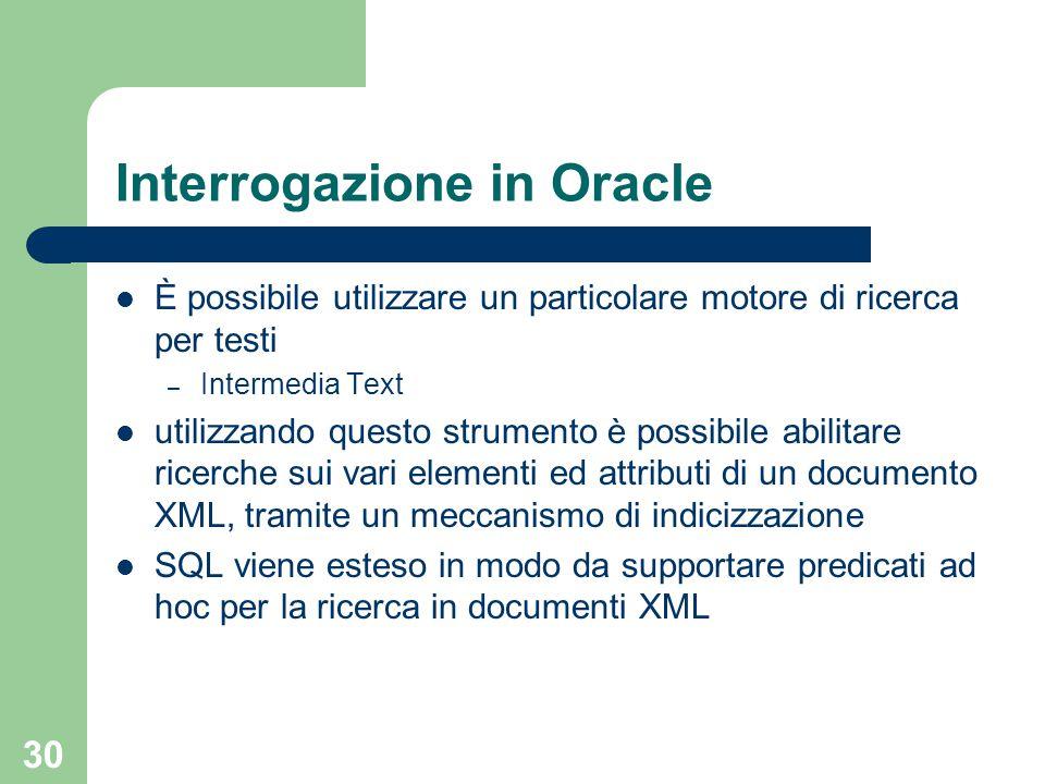 30 Interrogazione in Oracle È possibile utilizzare un particolare motore di ricerca per testi – Intermedia Text utilizzando questo strumento è possibile abilitare ricerche sui vari elementi ed attributi di un documento XML, tramite un meccanismo di indicizzazione SQL viene esteso in modo da supportare predicati ad hoc per la ricerca in documenti XML
