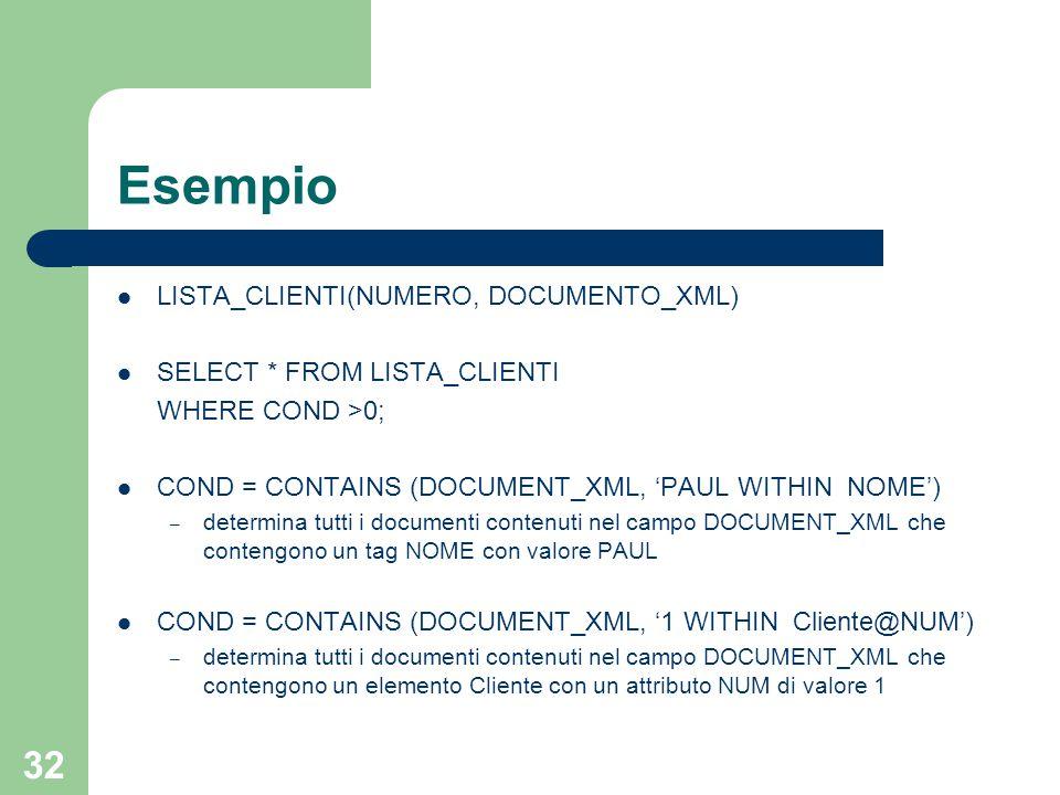 32 Esempio LISTA_CLIENTI(NUMERO, DOCUMENTO_XML) SELECT * FROM LISTA_CLIENTI WHERE COND >0; COND = CONTAINS (DOCUMENT_XML, 'PAUL WITHIN NOME') – determina tutti i documenti contenuti nel campo DOCUMENT_XML che contengono un tag NOME con valore PAUL COND = CONTAINS (DOCUMENT_XML, '1 WITHIN Cliente@NUM') – determina tutti i documenti contenuti nel campo DOCUMENT_XML che contengono un elemento Cliente con un attributo NUM di valore 1