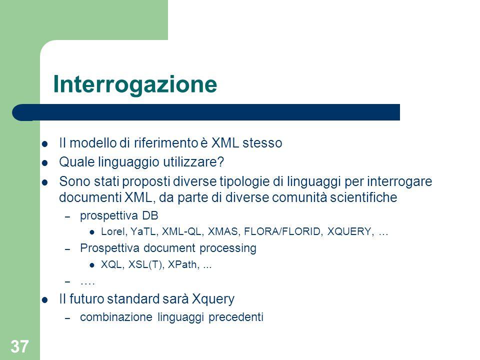 37 Interrogazione Il modello di riferimento è XML stesso Quale linguaggio utilizzare? Sono stati proposti diverse tipologie di linguaggi per interroga