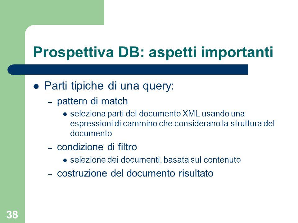 38 Prospettiva DB: aspetti importanti Parti tipiche di una query: – pattern di match seleziona parti del documento XML usando una espressioni di cammino che considerano la struttura del documento – condizione di filtro selezione dei documenti, basata sul contenuto – costruzione del documento risultato
