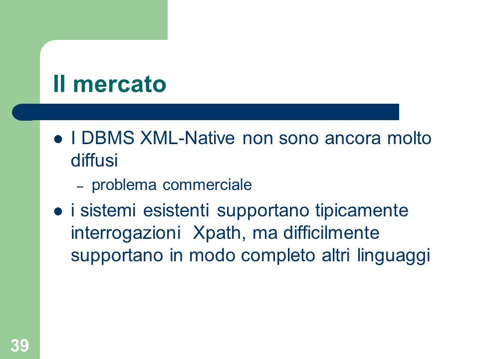 39 Il mercato I DBMS XML-Native non sono ancora molto diffusi – problema commerciale i sistemi esistenti supportano tipicamente interrogazioni Xpath,