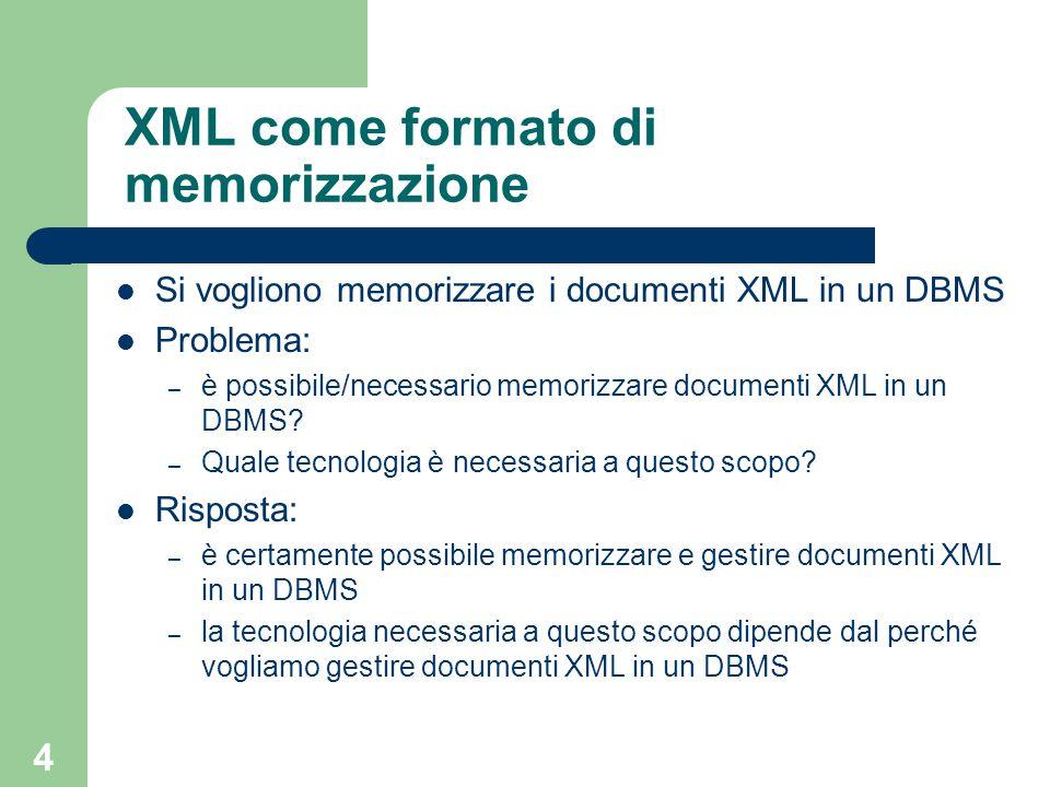 4 XML come formato di memorizzazione Si vogliono memorizzare i documenti XML in un DBMS Problema: – è possibile/necessario memorizzare documenti XML in un DBMS.