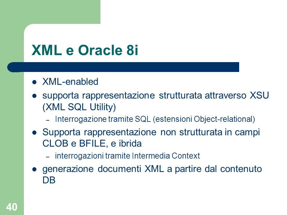 40 XML e Oracle 8i XML-enabled supporta rappresentazione strutturata attraverso XSU (XML SQL Utility) – Interrogazione tramite SQL (estensioni Object-relational) Supporta rappresentazione non strutturata in campi CLOB e BFILE, e ibrida – interrogazioni tramite Intermedia Context generazione documenti XML a partire dal contenuto DB
