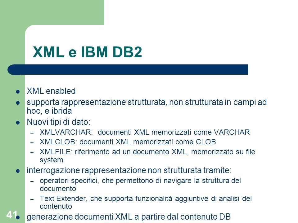 41 XML e IBM DB2 XML enabled supporta rappresentazione strutturata, non strutturata in campi ad hoc, e ibrida Nuovi tipi di dato: – XMLVARCHAR: documenti XML memorizzati come VARCHAR – XMLCLOB: documenti XML memorizzati come CLOB – XMLFILE: riferimento ad un documento XML, memorizzato su file system interrogazione rappresentazione non strutturata tramite: – operatori specifici, che permettono di navigare la struttura del documento – Text Extender, che supporta funzionalità aggiuntive di analisi del contenuto generazione documenti XML a partire dal contenuto DB