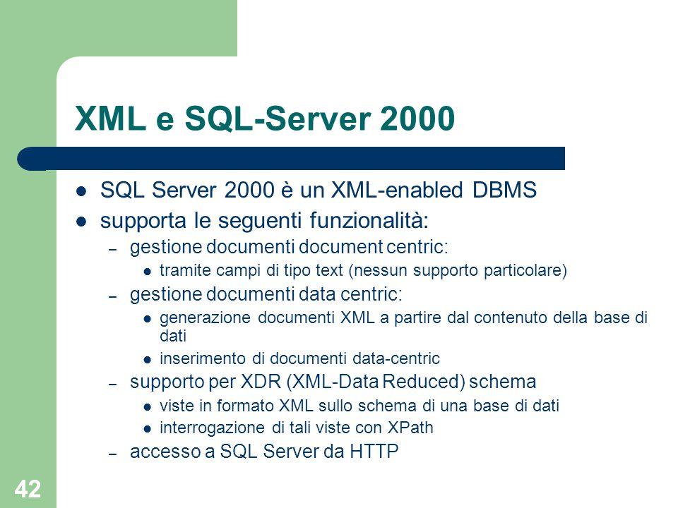 42 XML e SQL-Server 2000 SQL Server 2000 è un XML-enabled DBMS supporta le seguenti funzionalità: – gestione documenti document centric: tramite campi di tipo text (nessun supporto particolare) – gestione documenti data centric: generazione documenti XML a partire dal contenuto della base di dati inserimento di documenti data-centric – supporto per XDR (XML-Data Reduced) schema viste in formato XML sullo schema di una base di dati interrogazione di tali viste con XPath – accesso a SQL Server da HTTP