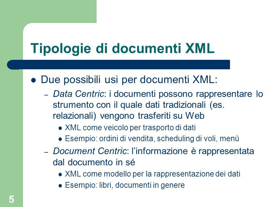 5 Tipologie di documenti XML Due possibili usi per documenti XML: – Data Centric: i documenti possono rappresentare lo strumento con il quale dati tradizionali (es.