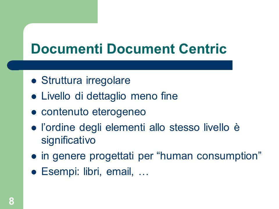 8 Documenti Document Centric Struttura irregolare Livello di dettaglio meno fine contenuto eterogeneo l'ordine degli elementi allo stesso livello è significativo in genere progettati per human consumption Esempi: libri, email, …