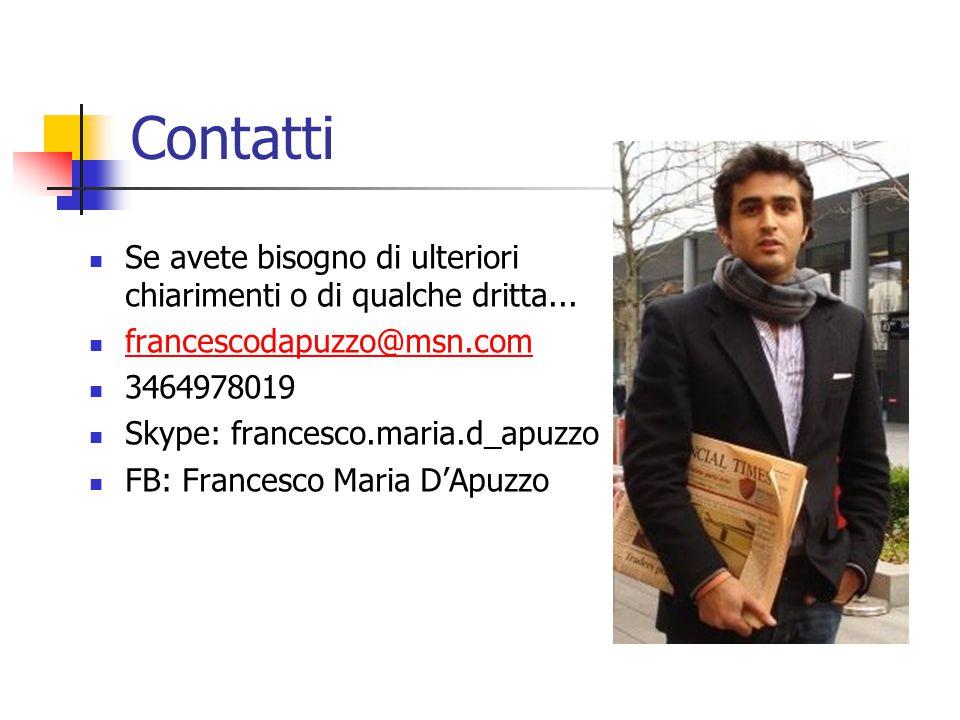 Contatti Se avete bisogno di ulteriori chiarimenti o di qualche dritta... francescodapuzzo@msn.com 3464978019 Skype: francesco.maria.d_apuzzo FB: Fran