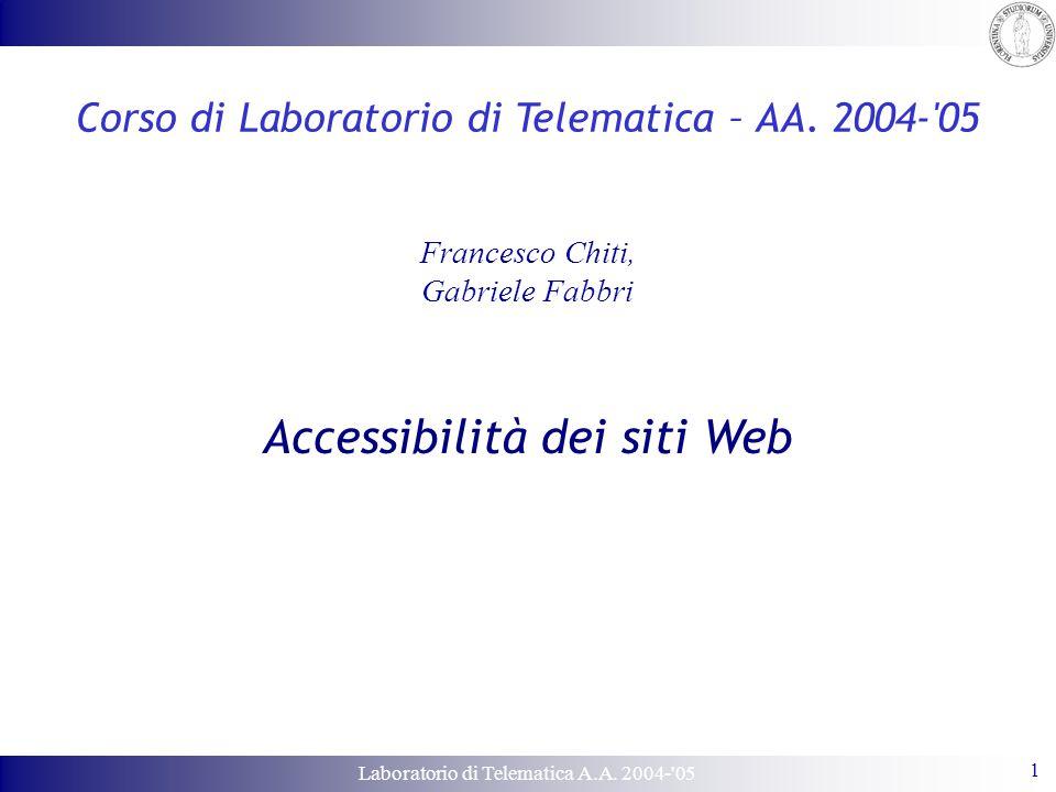 Laboratorio di Telematica A.A. 2004-'05 1 Corso di Laboratorio di Telematica – AA. 2004-'05 Francesco Chiti, Gabriele Fabbri Accessibilità dei siti We