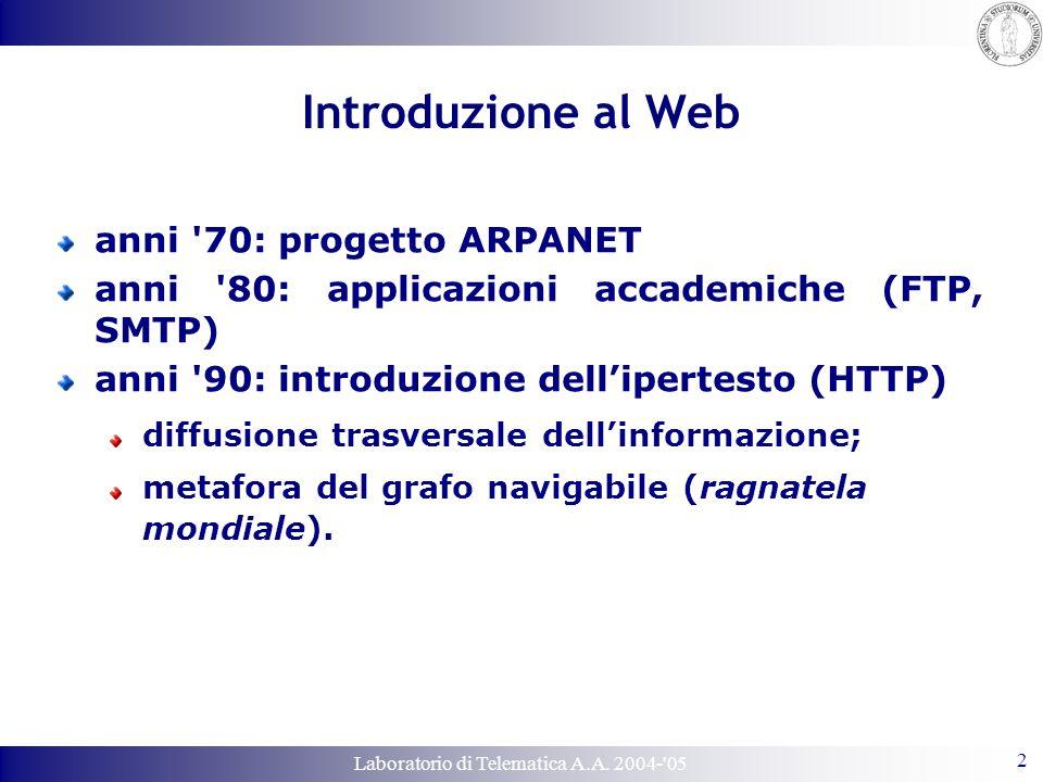Laboratorio di Telematica A.A. 2004-'05 2 Introduzione al Web anni '70: progetto ARPANET anni '80: applicazioni accademiche (FTP, SMTP) anni '90: intr