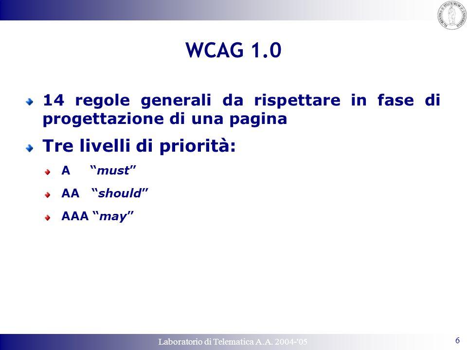 Laboratorio di Telematica A.A. 2004-'05 6 WCAG 1.0 14 regole generali da rispettare in fase di progettazione di una pagina Tre livelli di priorità: A