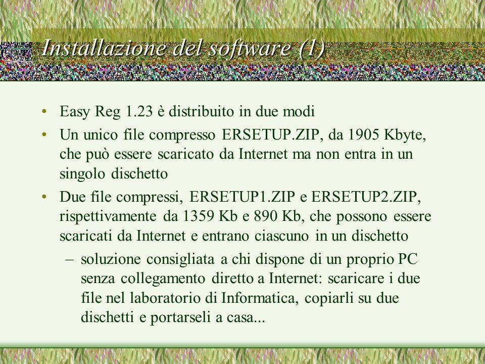 Installazione del software (1) Easy Reg 1.23 è distribuito in due modi Un unico file compresso ERSETUP.ZIP, da 1905 Kbyte, che può essere scaricato da Internet ma non entra in un singolo dischetto Due file compressi, ERSETUP1.ZIP e ERSETUP2.ZIP, rispettivamente da 1359 Kb e 890 Kb, che possono essere scaricati da Internet e entrano ciascuno in un dischetto –soluzione consigliata a chi dispone di un proprio PC senza collegamento diretto a Internet: scaricare i due file nel laboratorio di Informatica, copiarli su due dischetti e portarseli a casa...