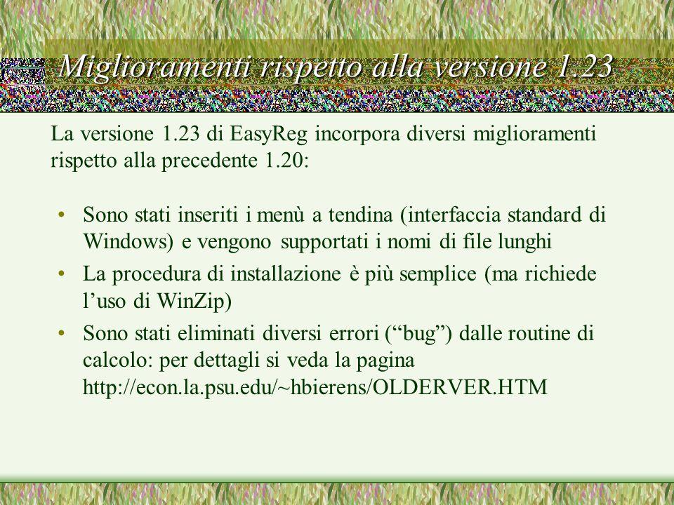 Miglioramenti rispetto alla versione 1.23 Sono stati inseriti i menù a tendina (interfaccia standard di Windows) e vengono supportati i nomi di file lunghi La procedura di installazione è più semplice (ma richiede l'uso di WinZip) Sono stati eliminati diversi errori ( bug ) dalle routine di calcolo: per dettagli si veda la pagina http://econ.la.psu.edu/~hbierens/OLDERVER.HTM La versione 1.23 di EasyReg incorpora diversi miglioramenti rispetto alla precedente 1.20: