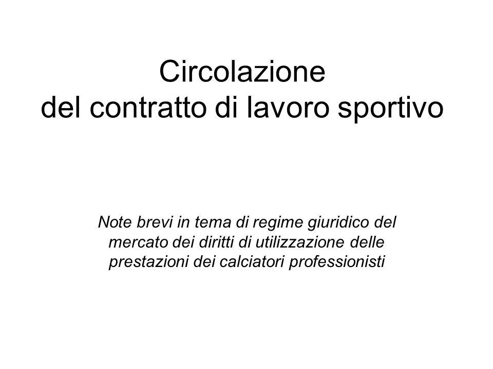 Circolazione del contratto di lavoro sportivo Note brevi in tema di regime giuridico del mercato dei diritti di utilizzazione delle prestazioni dei calciatori professionisti