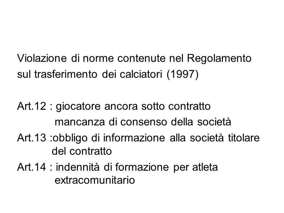 Violazione di norme contenute nel Regolamento sul trasferimento dei calciatori (1997) Art.12 : giocatore ancora sotto contratto mancanza di consenso della società Art.13 :obbligo di informazione alla società titolare del contratto Art.14 : indennità di formazione per atleta extracomunitario