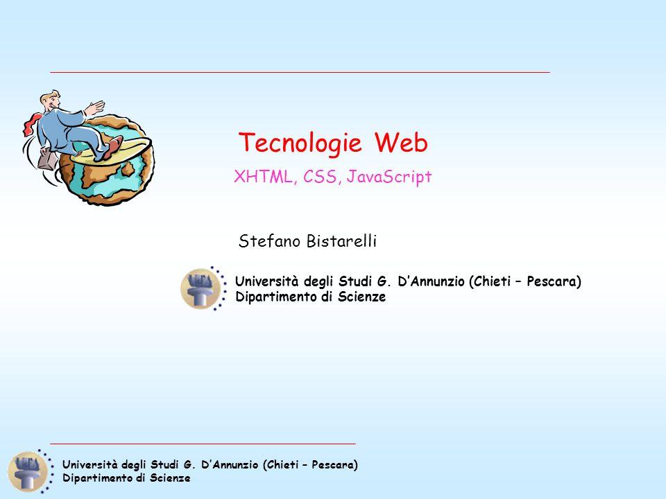 Università degli Studi G. D'Annunzio (Chieti – Pescara) Dipartimento di Scienze Tecnologie Web XHTML, CSS, JavaScript Stefano Bistarelli Università de