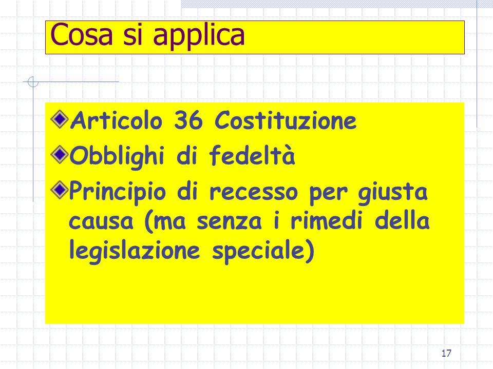 17 Cosa si applica Articolo 36 Costituzione Obblighi di fedeltà Principio di recesso per giusta causa (ma senza i rimedi della legislazione speciale)