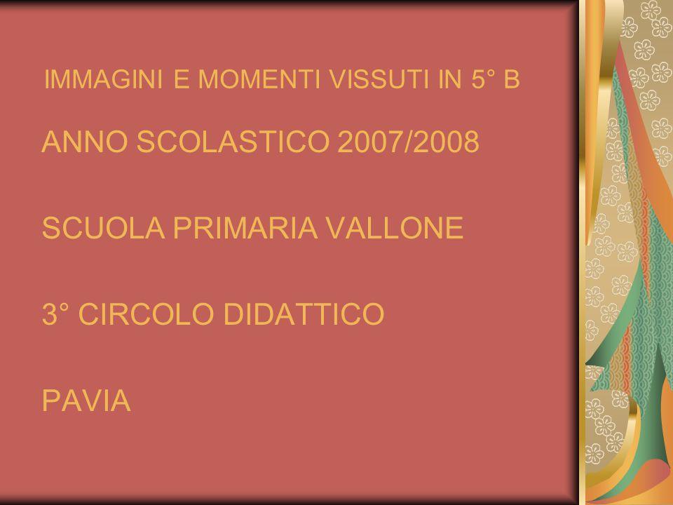 IMMAGINI E MOMENTI VISSUTI IN 5° B ANNO SCOLASTICO 2007/2008 SCUOLA PRIMARIA VALLONE 3° CIRCOLO DIDATTICO PAVIA