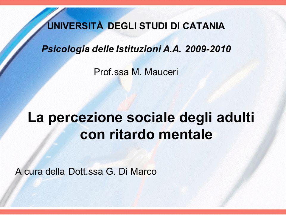 UNIVERSITÀ DEGLI STUDI DI CATANIA Psicologia delle Istituzioni A.A. 2009-2010 Prof.ssa M. Mauceri La percezione sociale degli adulti con ritardo menta