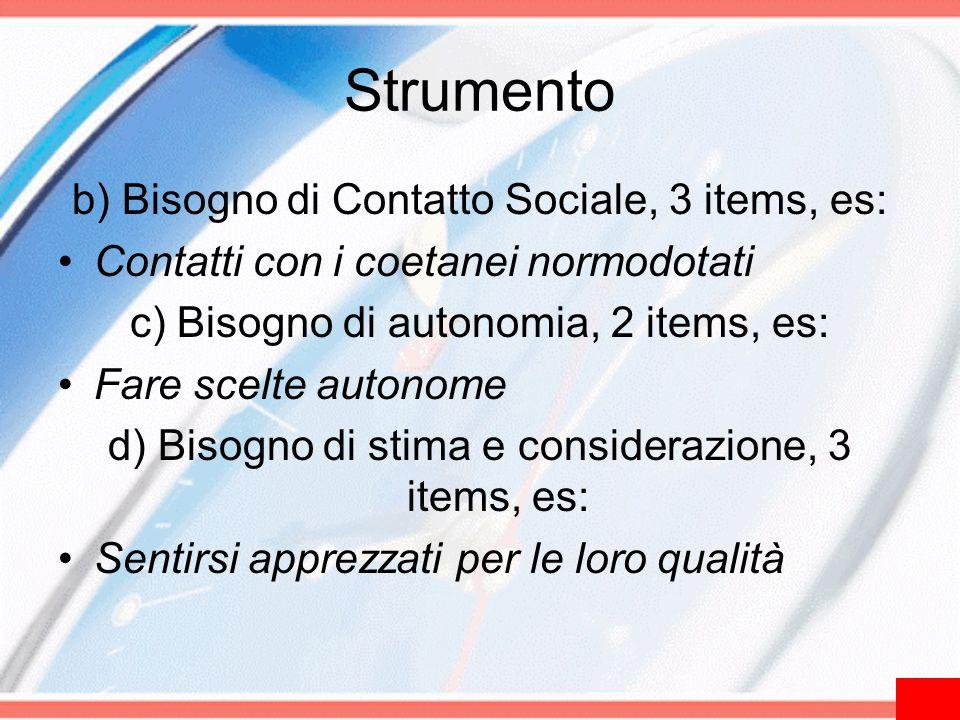 Strumento b) Bisogno di Contatto Sociale, 3 items, es: Contatti con i coetanei normodotati c) Bisogno di autonomia, 2 items, es: Fare scelte autonome