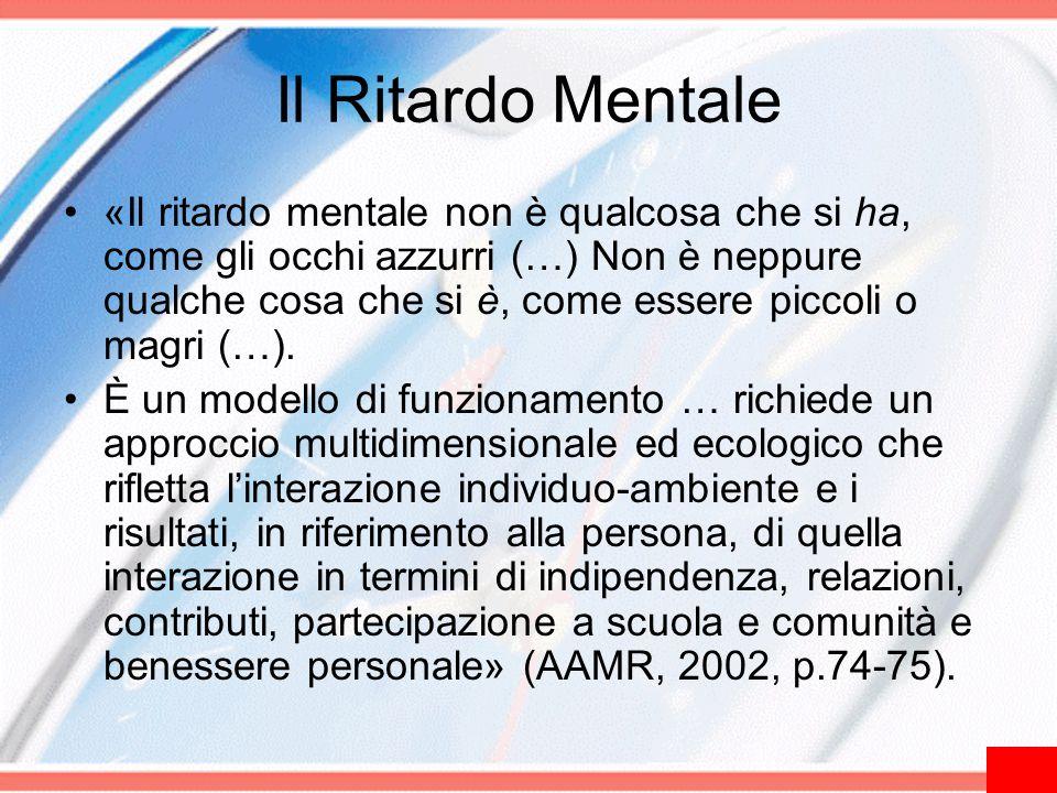 Il Ritardo Mentale «Il ritardo mentale non è qualcosa che si ha, come gli occhi azzurri (…) Non è neppure qualche cosa che si è, come essere piccoli o