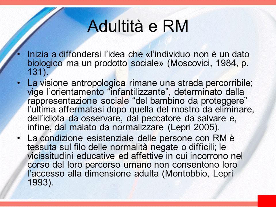 Adultità e RM Inizia a diffondersi l'idea che «l'individuo non è un dato biologico ma un prodotto sociale» (Moscovici, 1984, p. 131). La visione antro