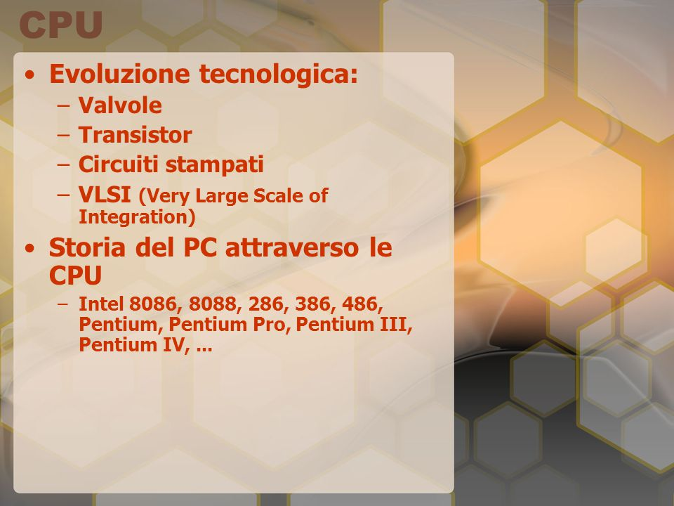 CPU Evoluzione tecnologica: –Valvole –Transistor –Circuiti stampati –VLSI (Very Large Scale of Integration) Storia del PC attraverso le CPU –Intel 808