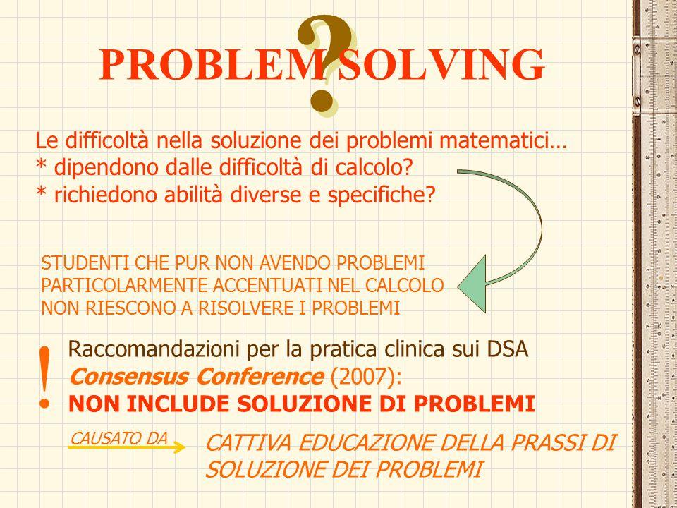 ? ? PROBLEM SOLVING Le difficoltà nella soluzione dei problemi matematici… * dipendono dalle difficoltà di calcolo? * richiedono abilità diverse e spe