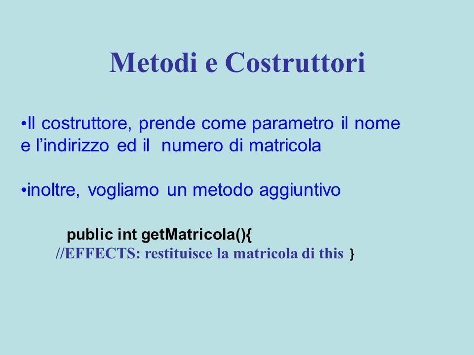 Metodi e Costruttori Il costruttore, prende come parametro il nome e l'indirizzo ed il numero di matricola inoltre, vogliamo un metodo aggiuntivo public int getMatricola(){ //EFFECTS: restituisce la matricola di this }