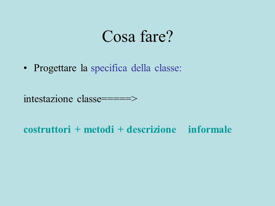 Cosa fare? Progettare la specifica della classe: intestazione classe=====> costruttori + metodi + descrizione informale