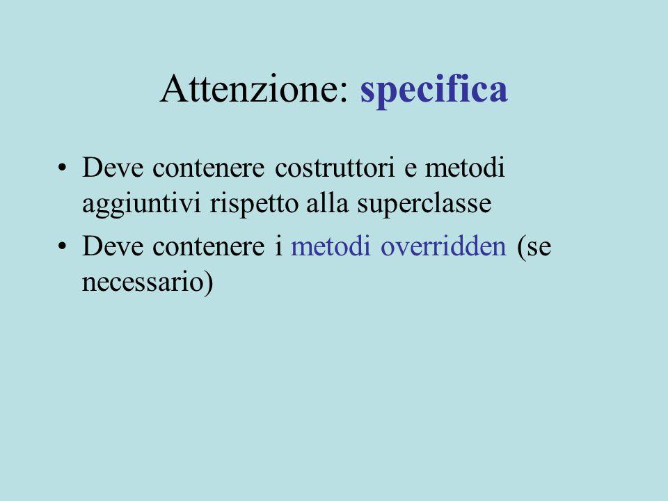 Attenzione: specifica Deve contenere costruttori e metodi aggiuntivi rispetto alla superclasse Deve contenere i metodi overridden (se necessario)
