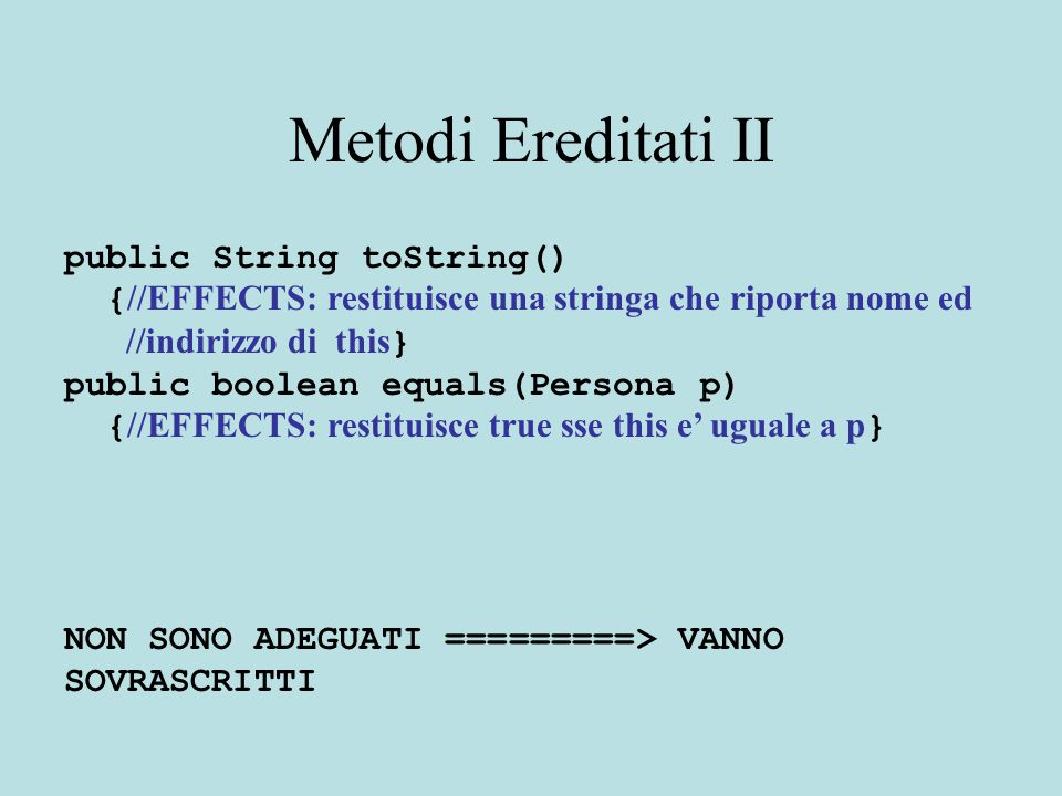 Metodi Ereditati II public String toString() { //EFFECTS: restituisce una stringa che riporta nome ed //indirizzo di this } public boolean equals(Persona p) { //EFFECTS: restituisce true sse this e' uguale a p } NON SONO ADEGUATI =========> VANNO SOVRASCRITTI