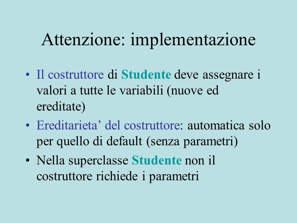 Attenzione: implementazione Il costruttore di Studente deve assegnare i valori a tutte le variabili (nuove ed ereditate) Ereditarieta' del costruttore