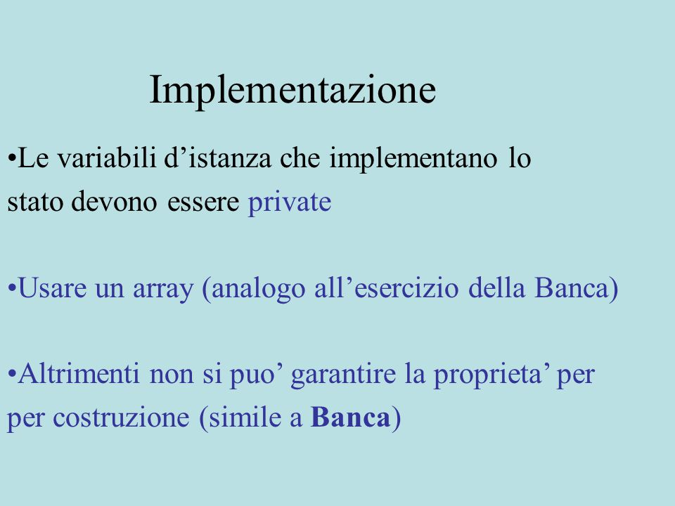 Implementazione Le variabili d'istanza che implementano lo stato devono essere private Usare un array (analogo all'esercizio della Banca) Altrimenti n