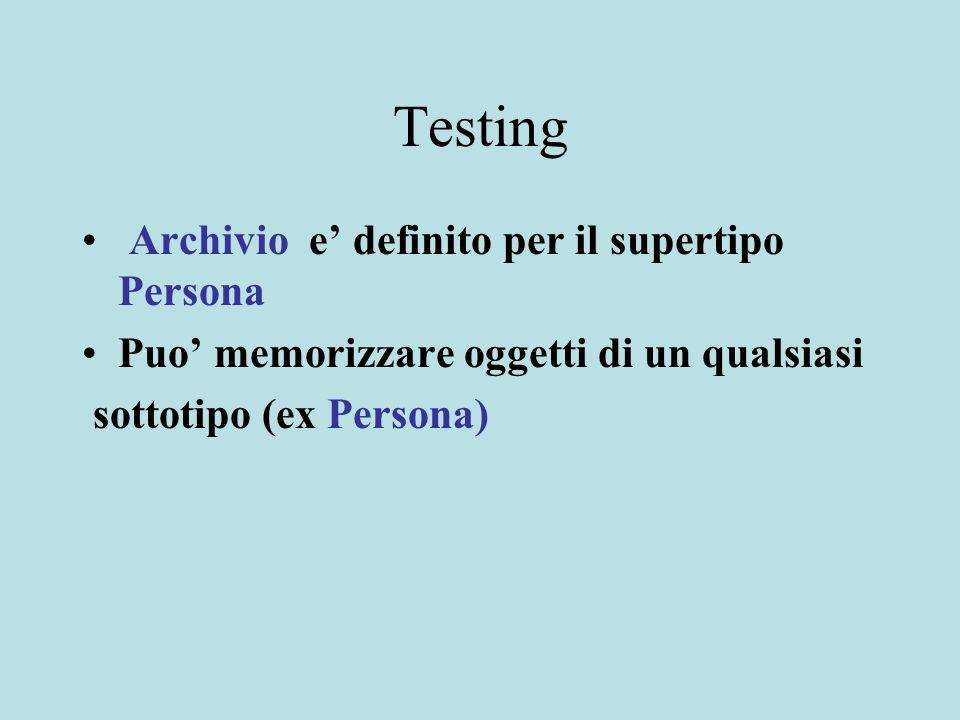 Testing Archivio e' definito per il supertipo Persona Puo' memorizzare oggetti di un qualsiasi sottotipo (ex Persona)