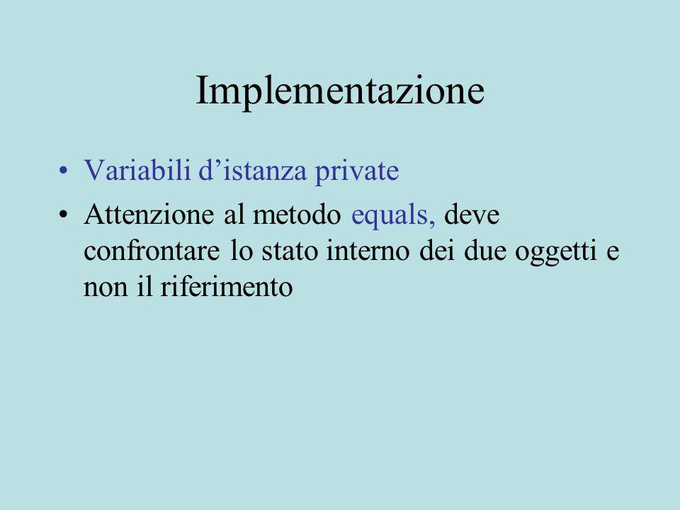 Implementazione Variabili d'istanza private Attenzione al metodo equals, deve confrontare lo stato interno dei due oggetti e non il riferimento