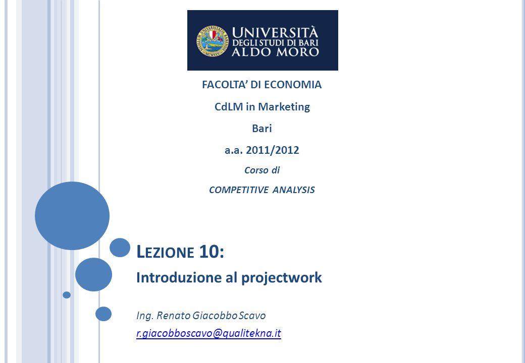 L EZIONE 10: Introduzione al projectwork Ing. Renato Giacobbo Scavo r.giacobboscavo@qualitekna.it FACOLTA' DI ECONOMIA CdLM in Marketing Bari a.a. 201