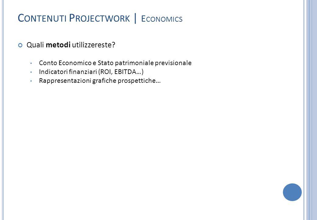 C ONTENUTI P ROJECTWORK | E CONOMICS Quali metodi utilizzereste? Conto Economico e Stato patrimoniale previsionale Indicatori finanziari (ROI, EBITDA…