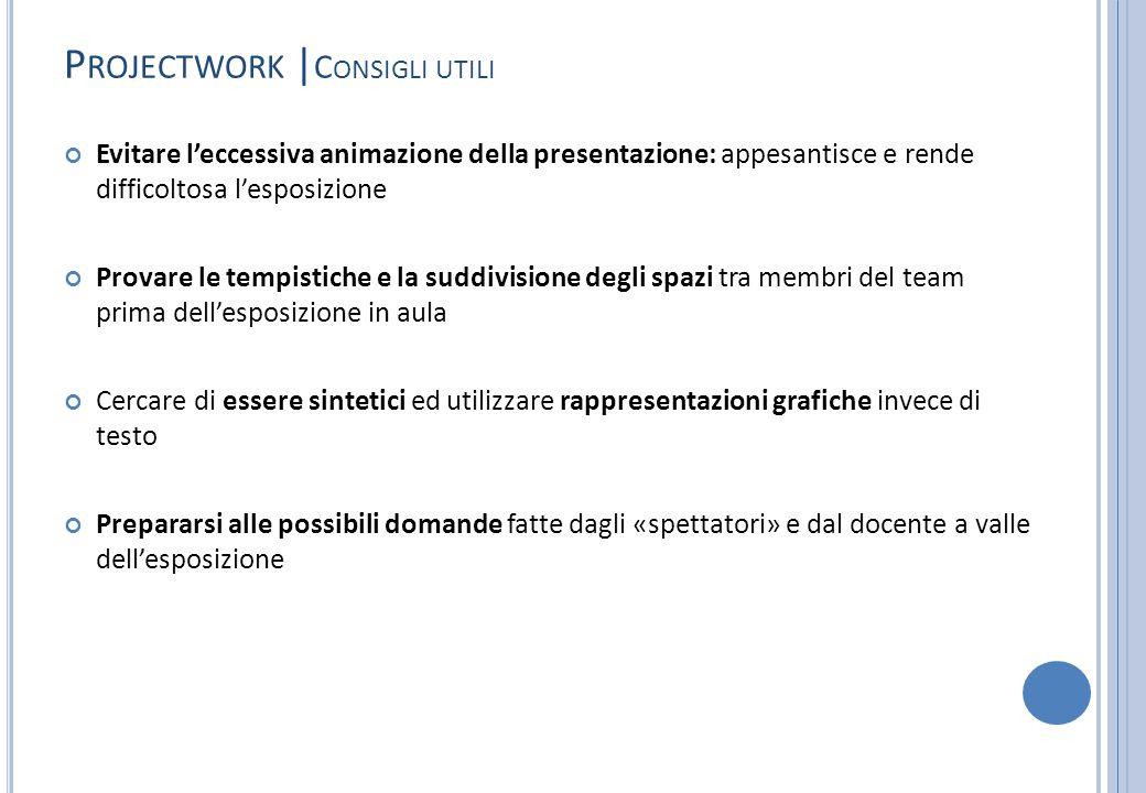 P ROJECTWORK | C ONSIGLI UTILI Evitare l'eccessiva animazione della presentazione: appesantisce e rende difficoltosa l'esposizione Provare le tempisti